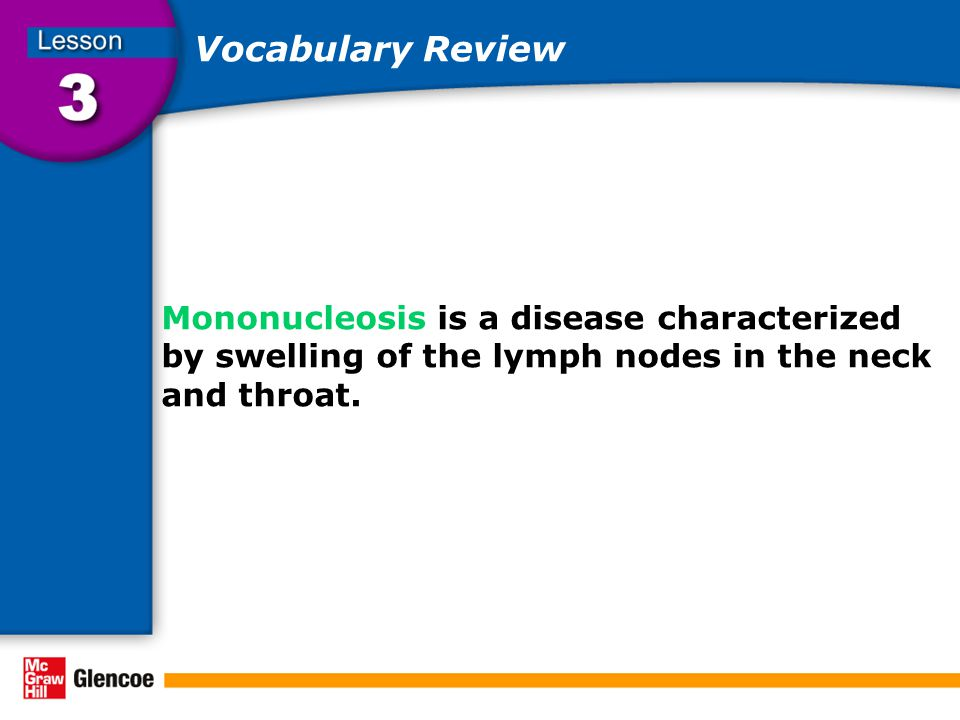 Vocabulary Review Mononucleosis is a disease characterized by swelling of the lymph nodes in the neck and throat.