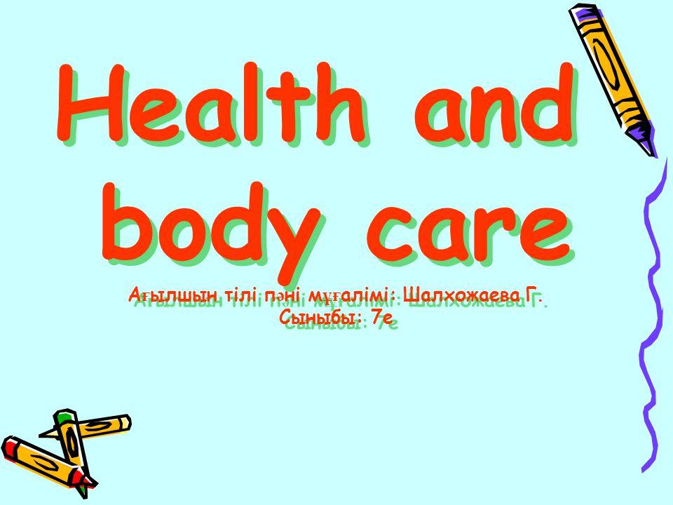 Health and body care А ғ ылшын тілі п ә ні м ұғ алімі: Шалхожаева Г. Сыныбы: 7е Health and body care А ғ ылшын тілі п ә ні м ұғ алімі: Шалхожаева Г. С