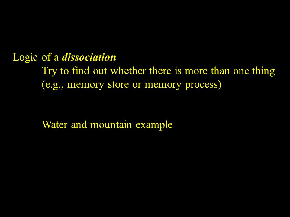 Logic of a dissociation Try to find out whether there is more than one thing (e.g., memory store or memory process) Water and mountain example
