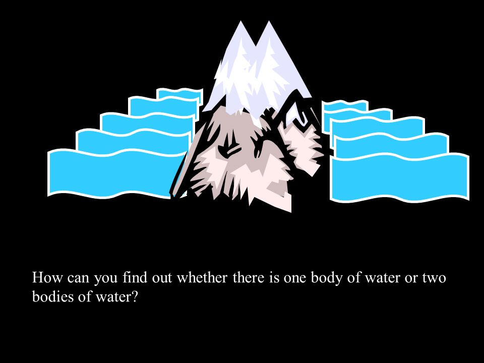 How can you find out whether there is one body of water or two bodies of water