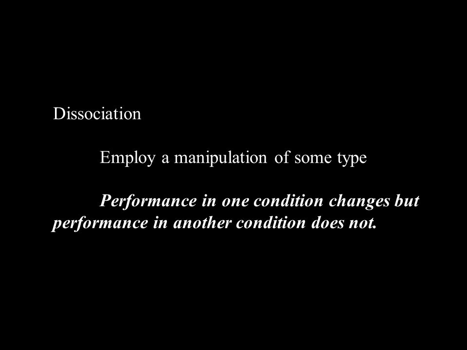 Dissociation Employ a manipulation of some type Performance in one condition changes but performance in another condition does not.