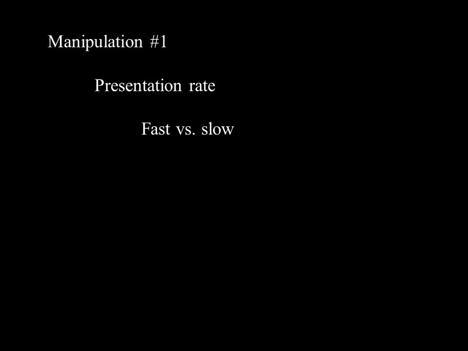 Manipulation #1 Presentation rate Fast vs. slow