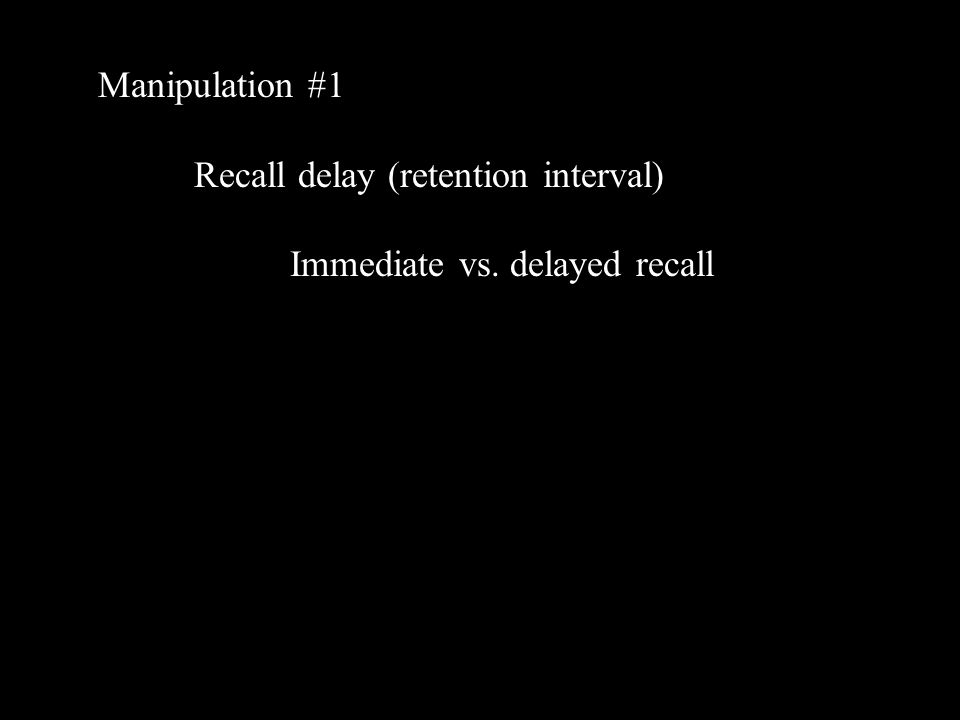 Manipulation #1 Recall delay (retention interval) Immediate vs. delayed recall