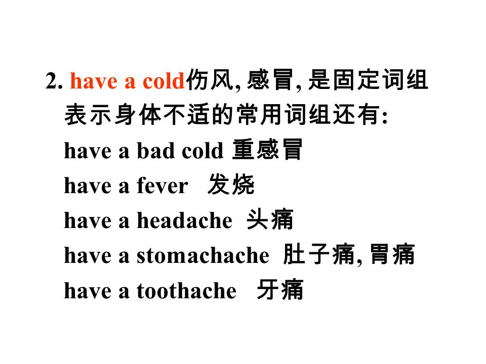 2. have a cold 伤风, 感冒, 是固定词组 表示身体不适的常用词组还有 : have a bad cold 重感冒 have a fever 发烧 have a headache 头痛 have a stomachache 肚子痛, 胃痛 have a toothache 牙痛