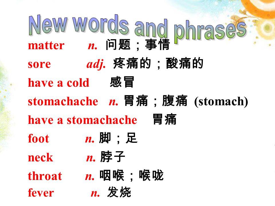 matter n. 问题;事情 sore adj. 疼痛的;酸痛的 have a cold 感冒 stomachache n.