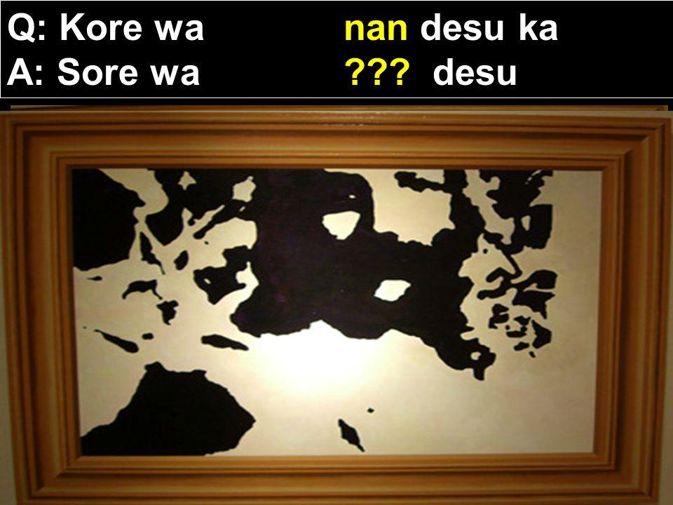 Q: Kore wa nan desu ka A: Sore wa desu