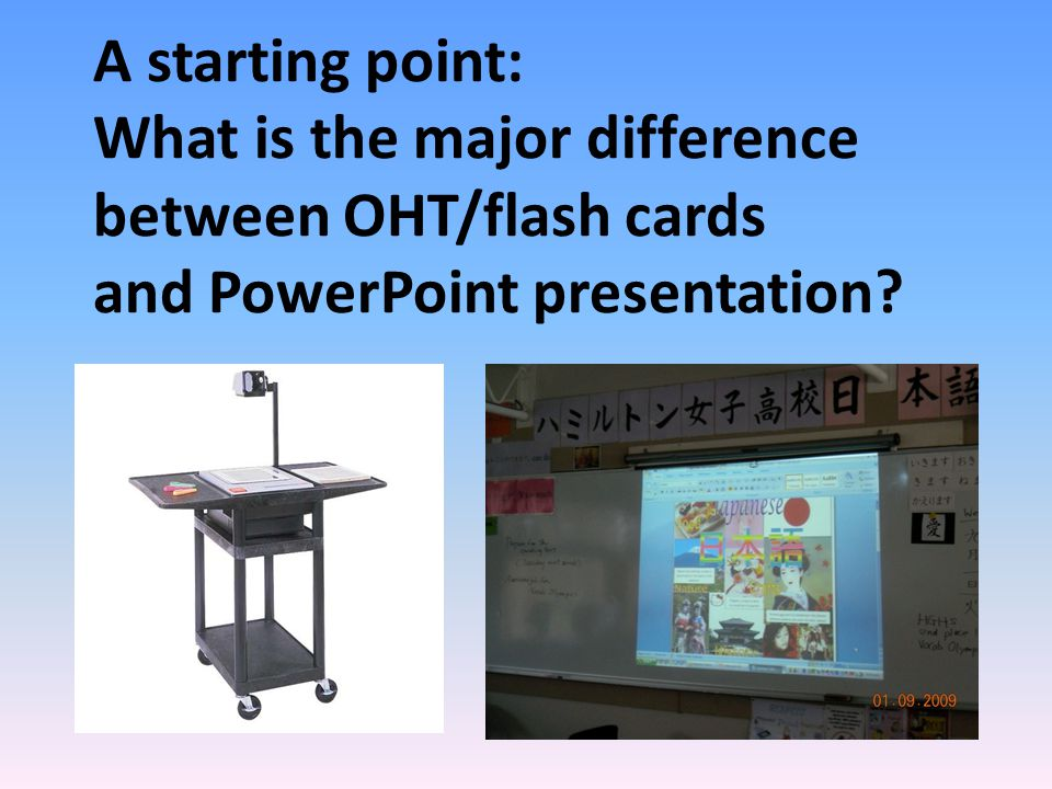 A starting point: What is the major difference between OHT/flash cards and PowerPoint presentation