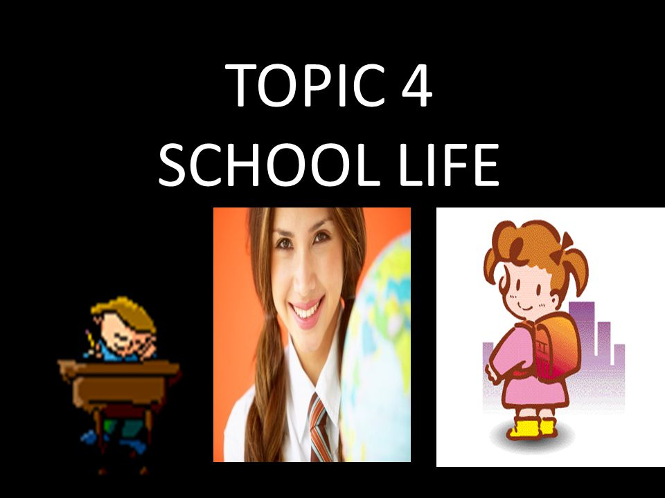 TOPIC 4 SCHOOL LIFE