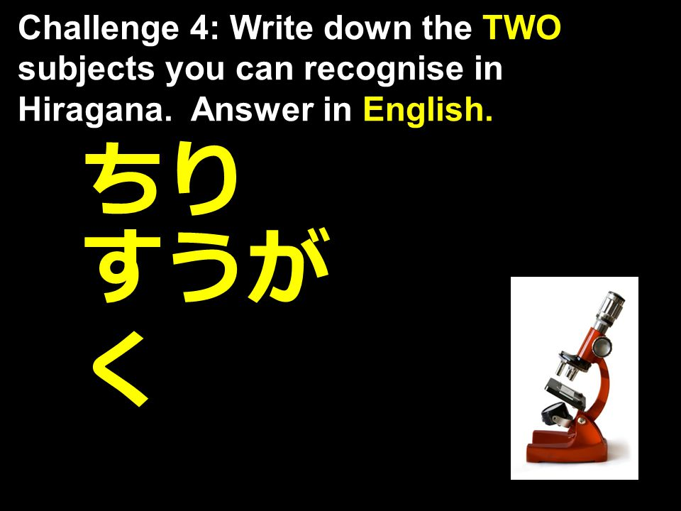 すうが く ちり Challenge 4: Write down the TWO subjects you can recognise in Hiragana. Answer in English.