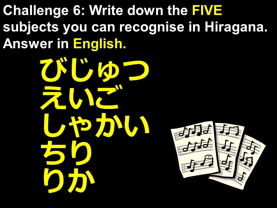 えいご びじゅつ りか ちり Challenge 6: Write down the FIVE subjects you can recognise in Hiragana. Answer in English. しゃかい