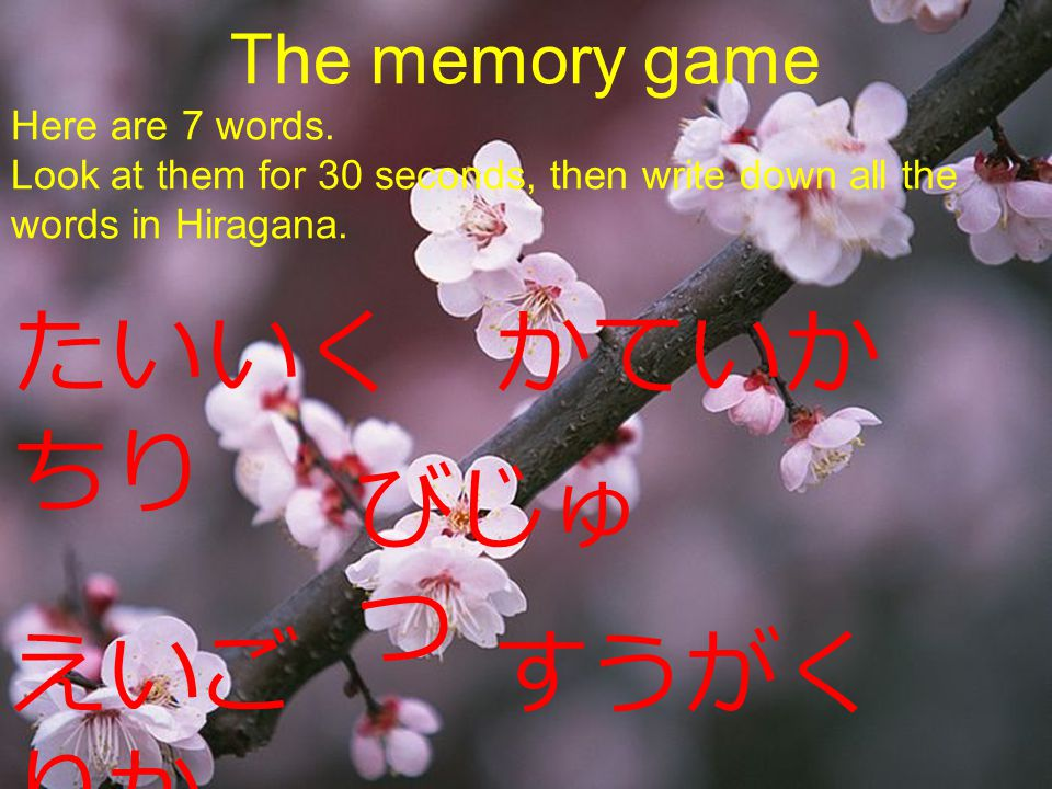 えいご すうがく りか たいいく かていか ちり びじゅ つ The memory game Here are 7 words. Look at them for 30 seconds, then write down all the words in Hiragana.