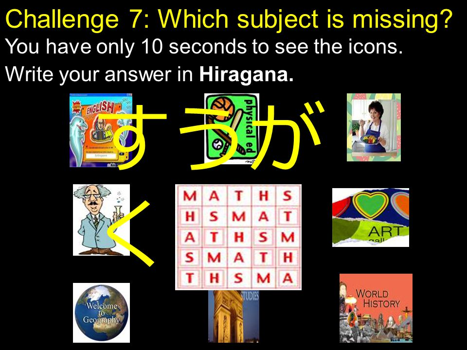 Challenge 7: Which subject is missing? You have only 10 seconds to see the icons. Write your answer in Hiragana. すうが く