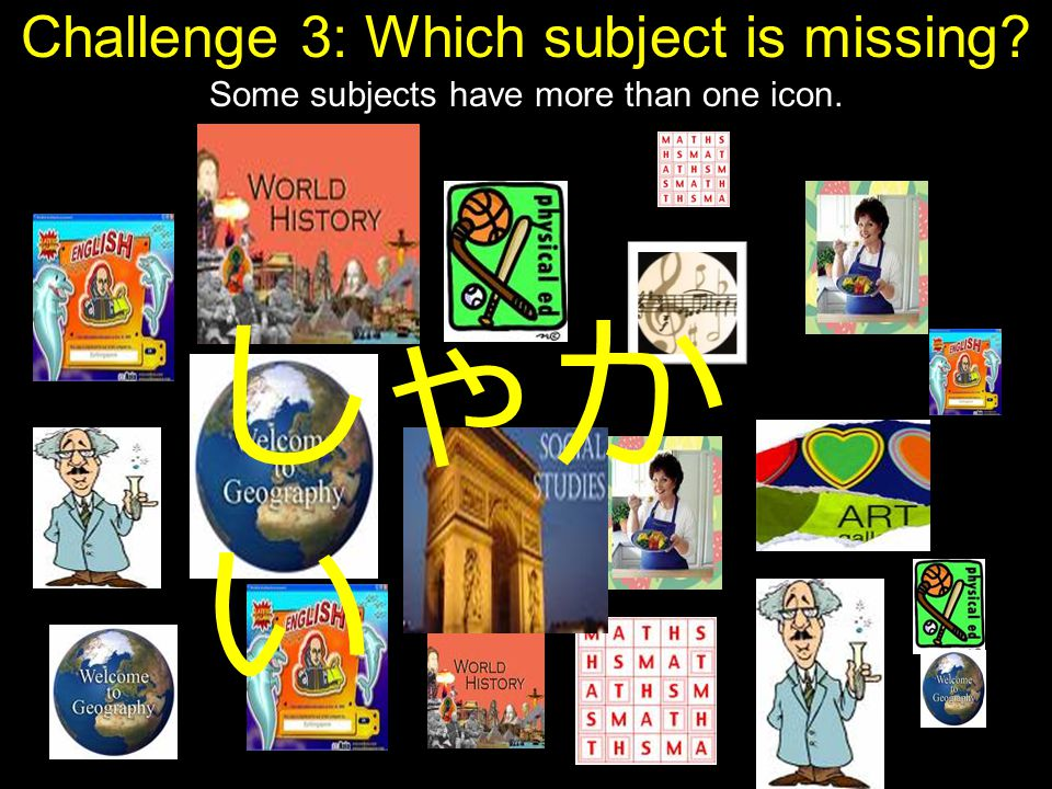 Challenge 3: Which subject is missing Some subjects have more than one icon. しゃか い