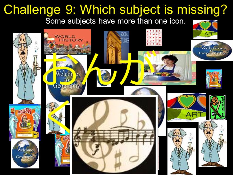 Challenge 9: Which subject is missing? Some subjects have more than one icon. おんが く