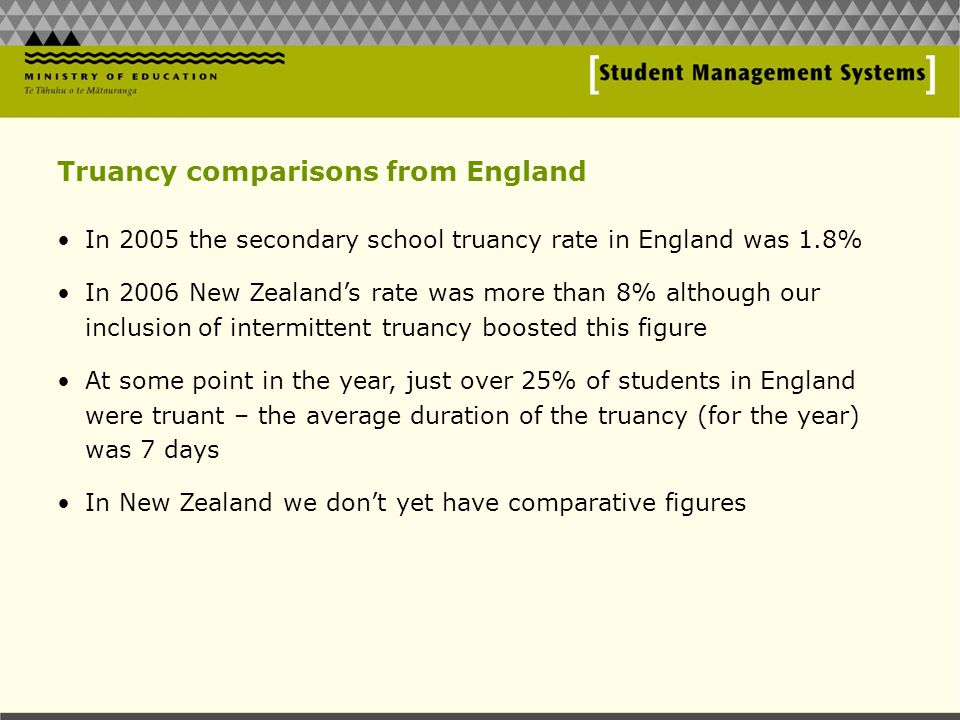 Truancy comparisons from England In 2005 the secondary school truancy rate in England was 1.8% In 2006 New Zealand's rate was more than 8% although our inclusion of intermittent truancy boosted this figure At some point in the year, just over 25% of students in England were truant – the average duration of the truancy (for the year) was 7 days In New Zealand we don't yet have comparative figures