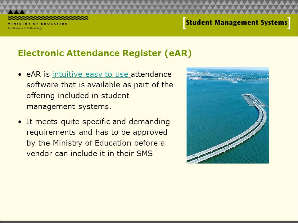 Electronic Attendance Register (eAR) eAR is intuitive easy to use attendance software that is available as part of the offering included in student management systems.intuitive easy to use It meets quite specific and demanding requirements and has to be approved by the Ministry of Education before a vendor can include it in their SMS