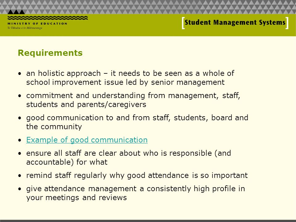 Requirements an holistic approach – it needs to be seen as a whole of school improvement issue led by senior management commitment and understanding from management, staff, students and parents/caregivers good communication to and from staff, students, board and the community Example of good communication ensure all staff are clear about who is responsible (and accountable) for what remind staff regularly why good attendance is so important give attendance management a consistently high profile in your meetings and reviews