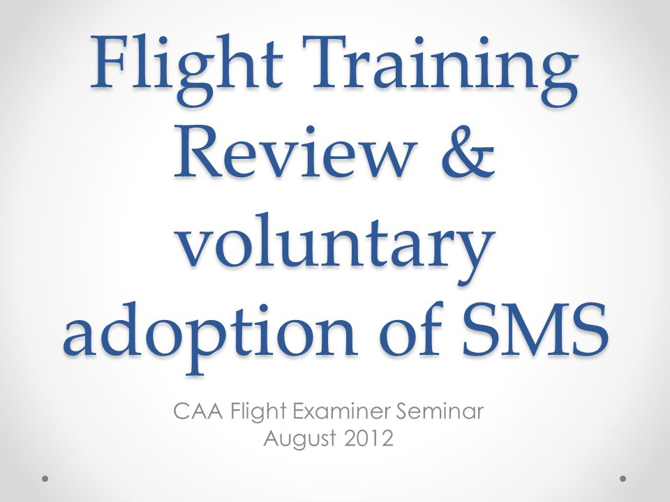 Flight Training Review & voluntary adoption of SMS CAA Flight Examiner Seminar August 2012