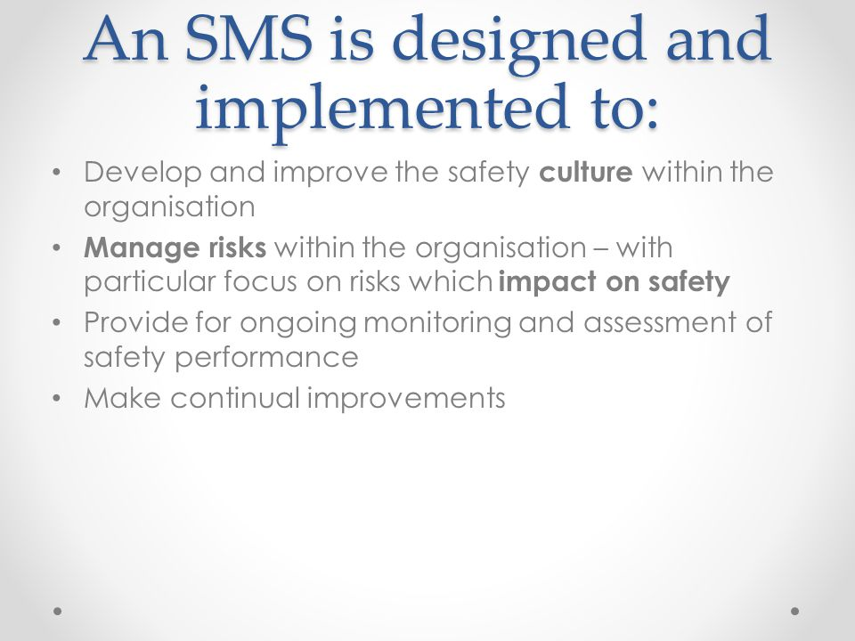 An SMS is designed and implemented to: Develop and improve the safety culture within the organisation Manage risks within the organisation – with particular focus on risks which impact on safety Provide for ongoing monitoring and assessment of safety performance Make continual improvements