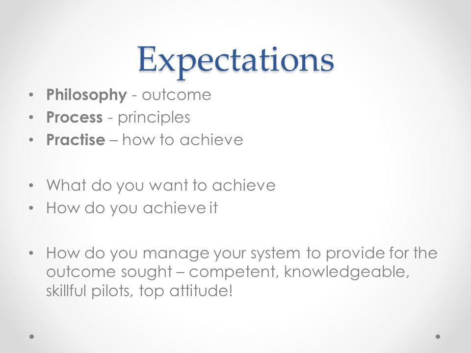 Expectations Philosophy - outcome Process - principles Practise – how to achieve What do you want to achieve How do you achieve it How do you manage your system to provide for the outcome sought – competent, knowledgeable, skillful pilots, top attitude!