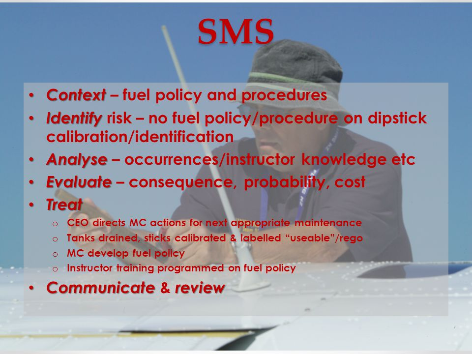 SMS Context Context – fuel policy and procedures Identify Identify risk – no fuel policy/procedure on dipstick calibration/identification Analyse Analyse – occurrences/instructor knowledge etc Evaluate Evaluate – consequence, probability, cost Treat Treat o CEO directs MC actions for next appropriate maintenance o Tanks drained, sticks calibrated & labelled useable /rego o MC develop fuel policy o Instructor training programmed on fuel policy Communicatereview Communicate & review