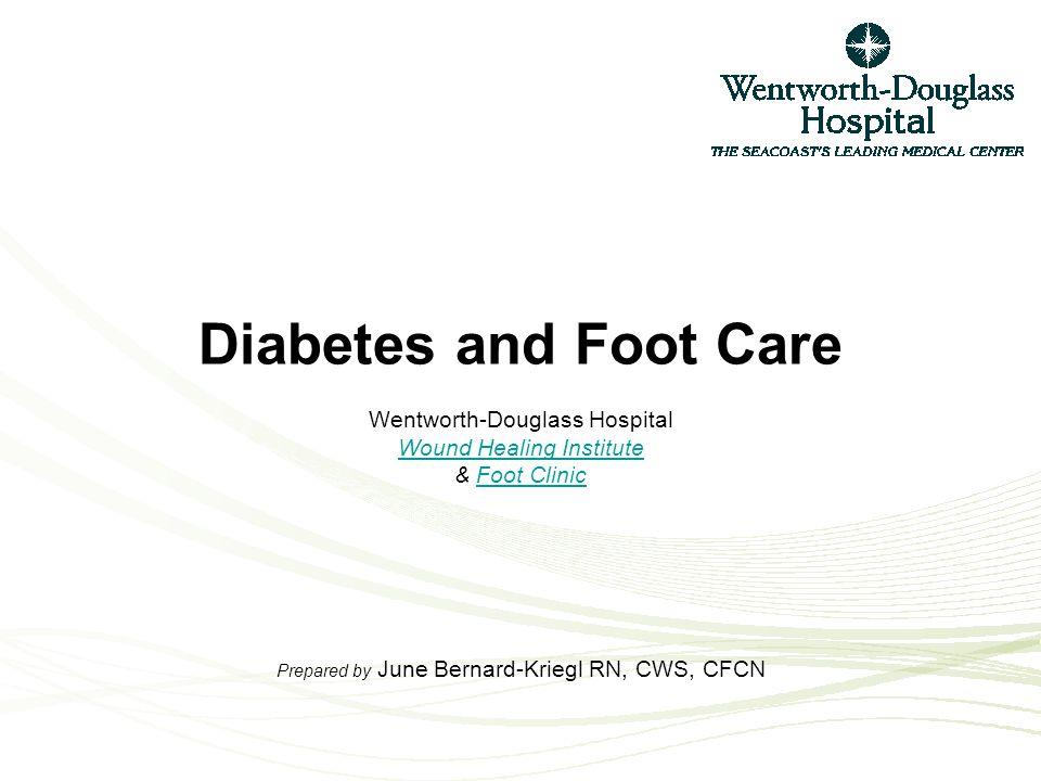 Diabetes and Foot Care Wentworth-Douglass Hospital Wound Healing Institute & Foot Clinic Prepared by June Bernard-Kriegl RN, CWS, CFCN Wound Healing I