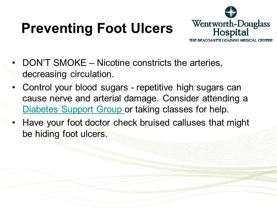 Wearing inappropriate shoes (heels, flip flops) Going barefoot Deformities Other foot and nail diseases (athlete's foot, fungal nails and Charcot foot) Complications of Diabetes such as neuropathy and arterial disease –Neuropathy: nerve damage in feetNeuropathy –Arterial Disease: poor circulationArterial Disease What else will increase the risk of an ulcer?