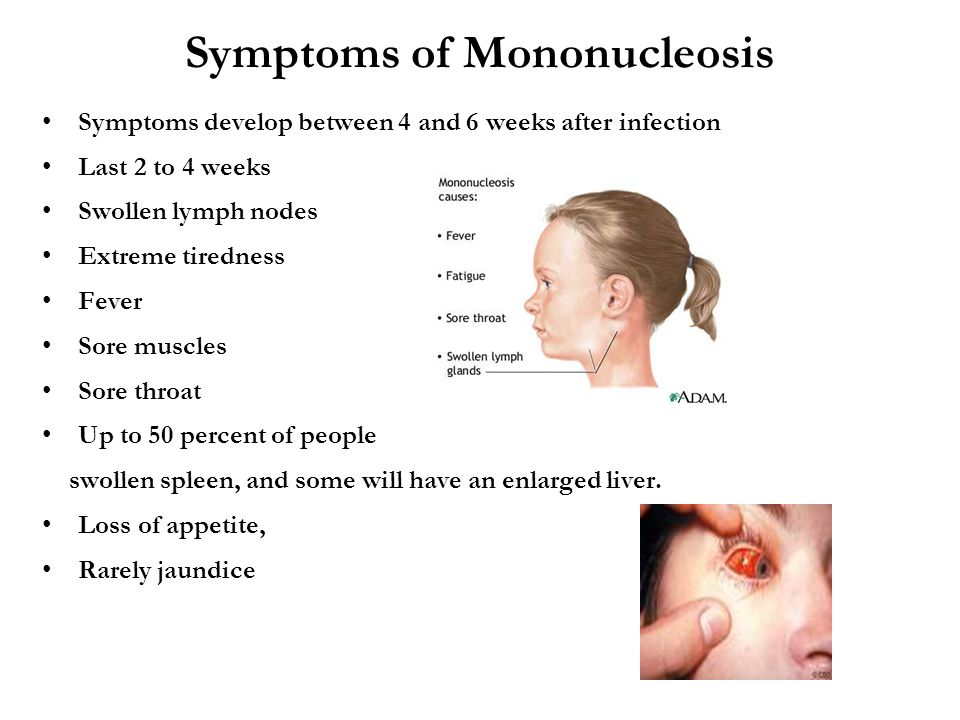 Symptoms of Mononucleosis Symptoms develop between 4 and 6 weeks after infection Last 2 to 4 weeks Swollen lymph nodes Extreme tiredness Fever Sore muscles Sore throat Up to 50 percent of people swollen spleen, and some will have an enlarged liver.