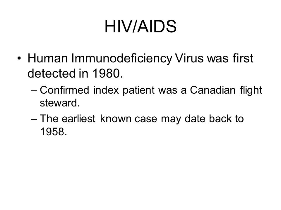 HIV/AIDS Human Immunodeficiency Virus was first detected in 1980. –Confirmed index patient was a Canadian flight steward. –The earliest known case may