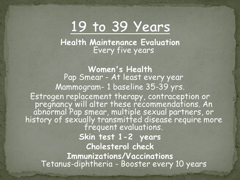 Health Maintenance Evaluation Every five years Women s Health Pap Smear - At least every year Mammogram- 1 baseline 35-39 yrs.