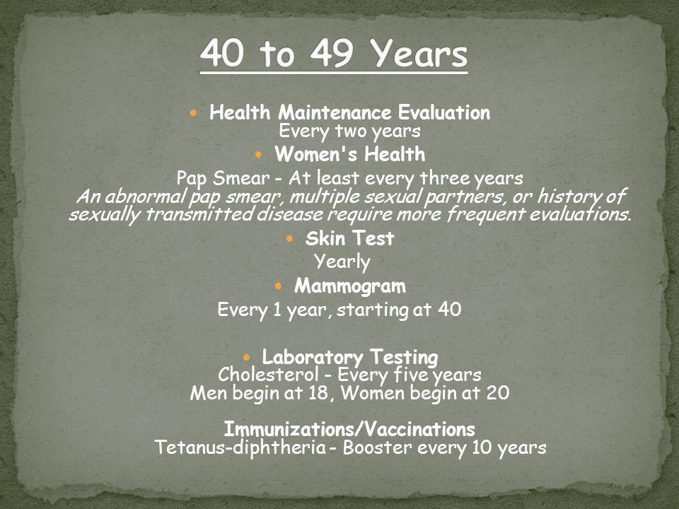 Health Maintenance Evaluation Every two years Women s Health Pap Smear - At least every three years An abnormal pap smear, multiple sexual partners, or history of sexually transmitted disease require more frequent evaluations.