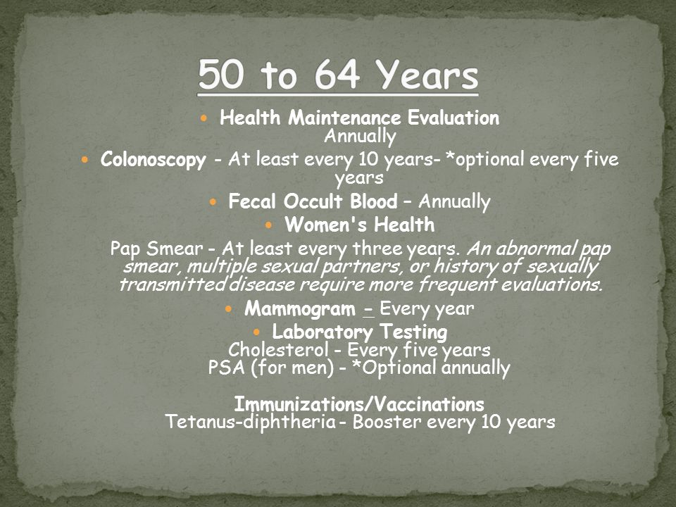 Health Maintenance Evaluation Annually Colonoscopy - At least every 10 years- *optional every five years Fecal Occult Blood – Annually Women s Health Pap Smear - At least every three years.