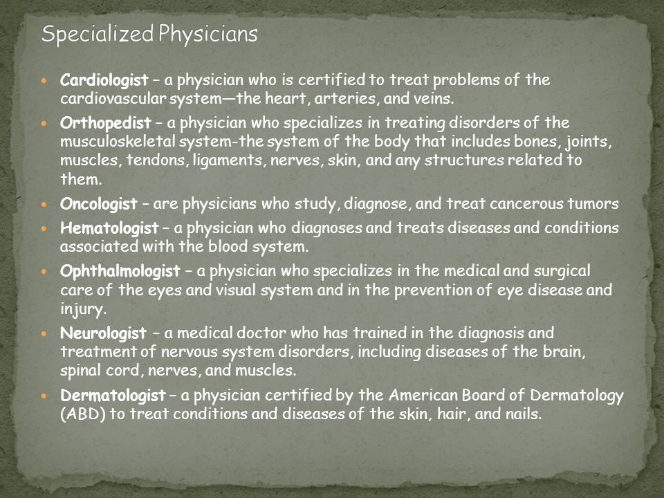 Cardiologist – a physician who is certified to treat problems of the cardiovascular system—the heart, arteries, and veins. Orthopedist – a physician w