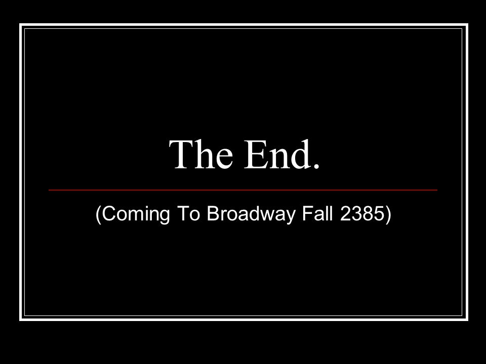 The End. (Coming To Broadway Fall 2385)