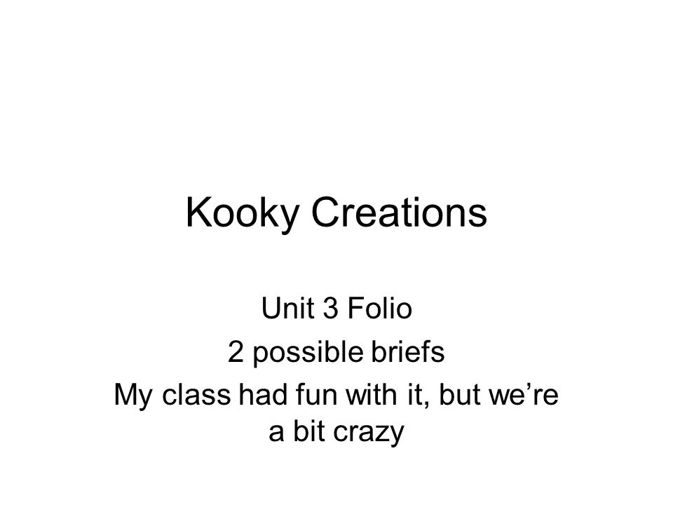 Kooky Creations Unit 3 Folio 2 possible briefs My class had fun with it, but we're a bit crazy