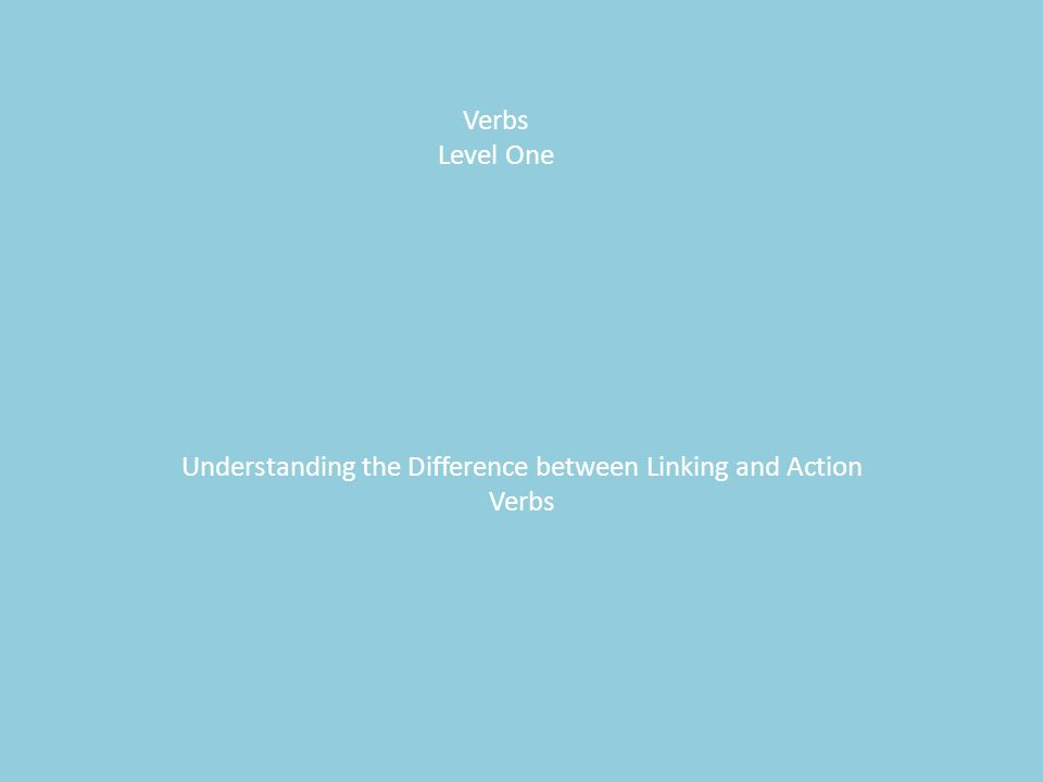 Verbs Level One Understanding the Difference between Linking and Action Verbs