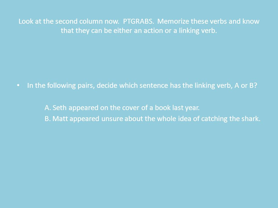 Look at the second column now. PTGRABS. Memorize these verbs and know that they can be either an action or a linking verb. In the following pairs, dec