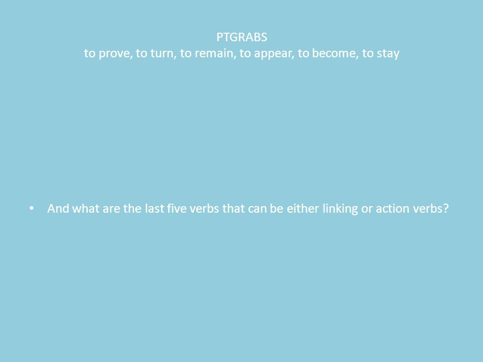 PTGRABS to prove, to turn, to remain, to appear, to become, to stay And what are the last five verbs that can be either linking or action verbs?