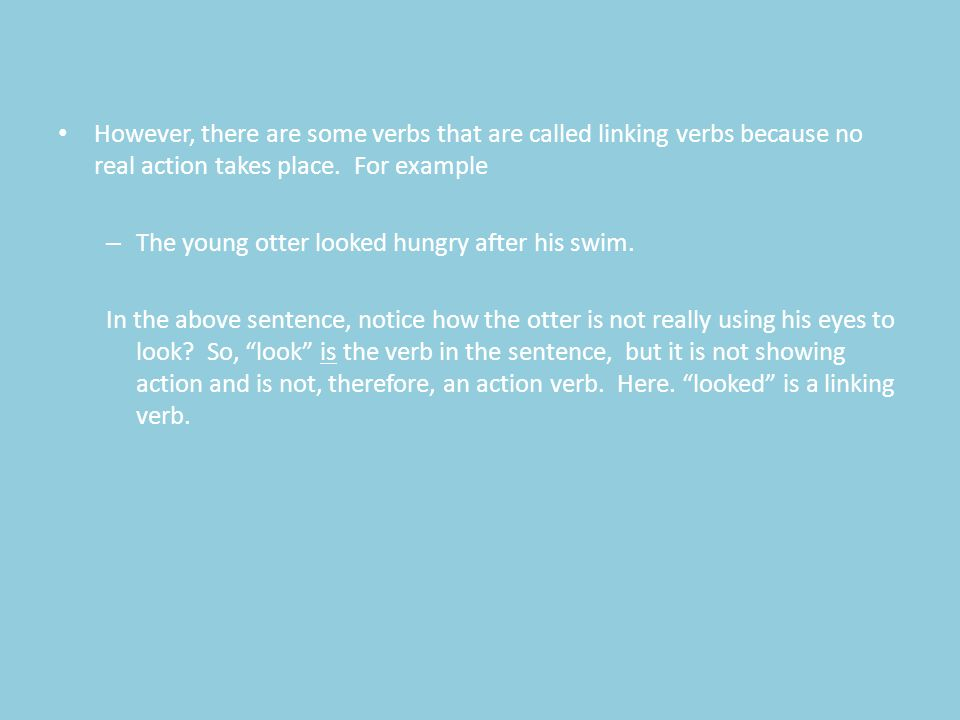 """The young otter eagerly looked for its mother. T h e v e r b i s """" l o o k e d. """" However, there are some verbs that are called linking verbs because"""