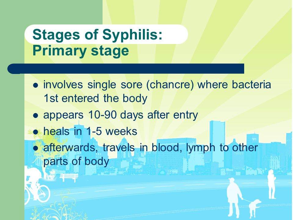 Stages of Syphilis: Primary stage involves single sore (chancre) where bacteria 1st entered the body appears 10-90 days after entry heals in 1-5 weeks