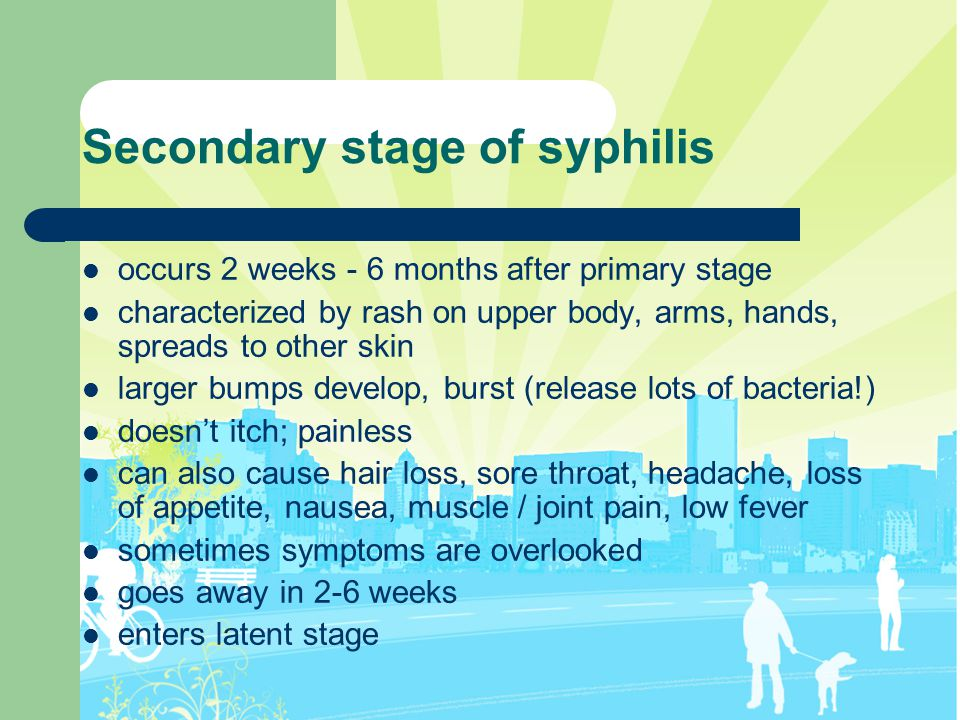 Secondary stage of syphilis occurs 2 weeks - 6 months after primary stage characterized by rash on upper body, arms, hands, spreads to other skin larg