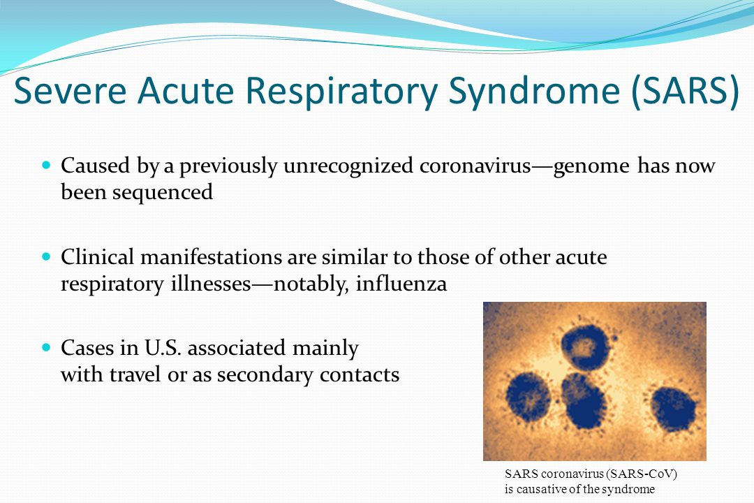Severe Acute Respiratory Syndrome (SARS) Caused by a previously unrecognized coronavirus—genome has now been sequenced Clinical manifestations are sim