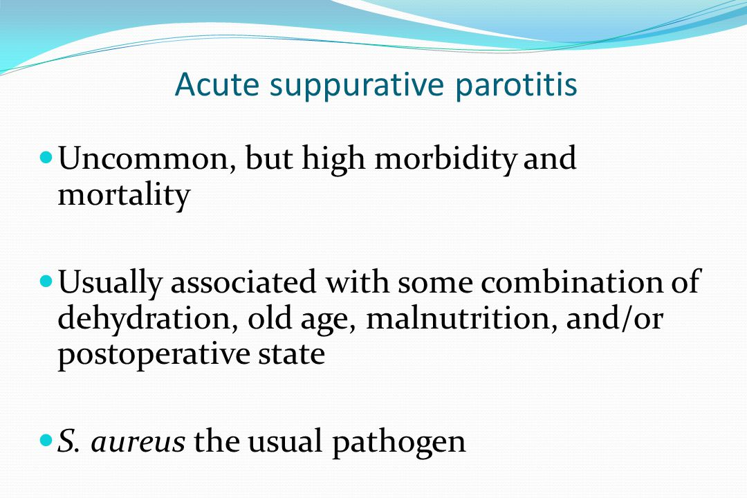 Acute suppurative parotitis Uncommon, but high morbidity and mortality Usually associated with some combination of dehydration, old age, malnutrition,
