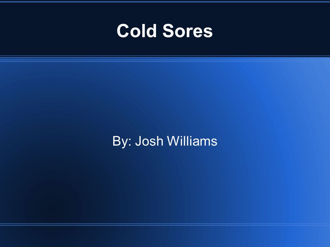 Cold Sores By: Josh Williams