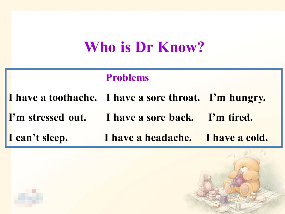 Who is Dr Know. Problems I have a toothache. I have a sore throat.