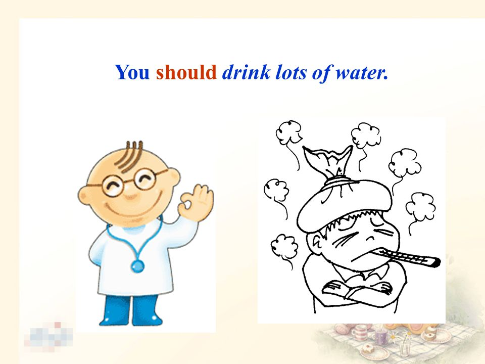 You should drink lots of water.