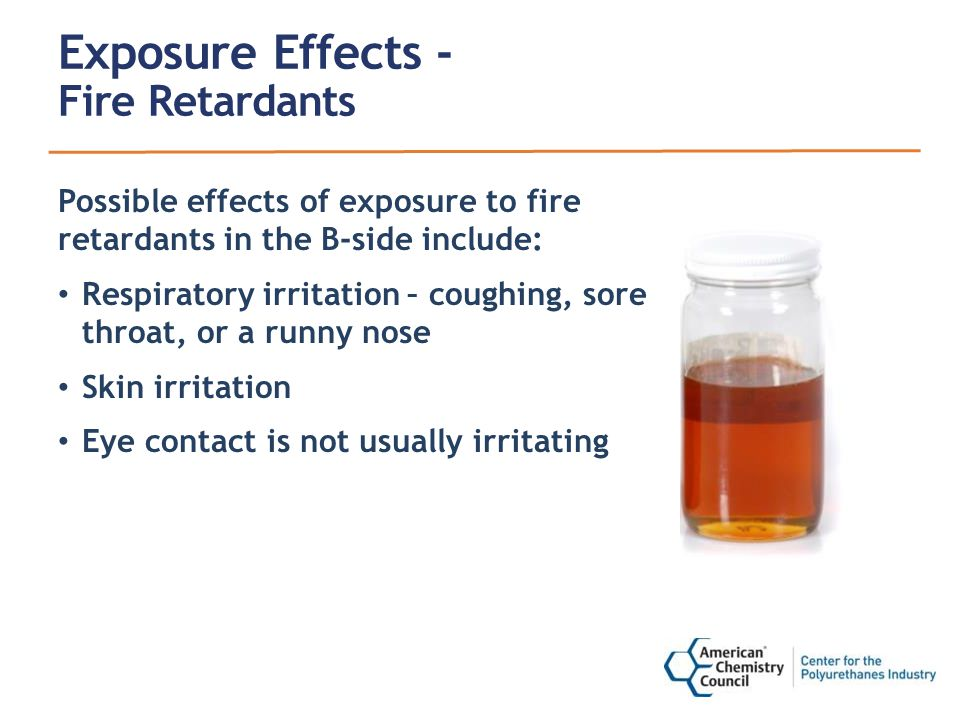 Exposure Effects - Fire Retardants Possible effects of exposure to fire retardants in the B-side include: Respiratory irritation – coughing, sore throat, or a runny nose Skin irritation Eye contact is not usually irritating