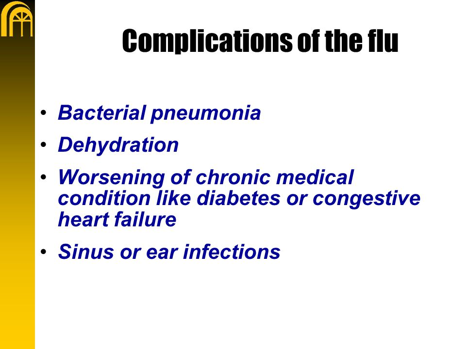 Complications of the flu Bacterial pneumonia Dehydration Worsening of chronic medical condition like diabetes or congestive heart failure Sinus or ear