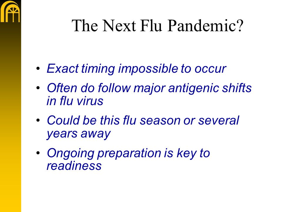 The Next Flu Pandemic? Exact timing impossible to occur Often do follow major antigenic shifts in flu virus Could be this flu season or several years