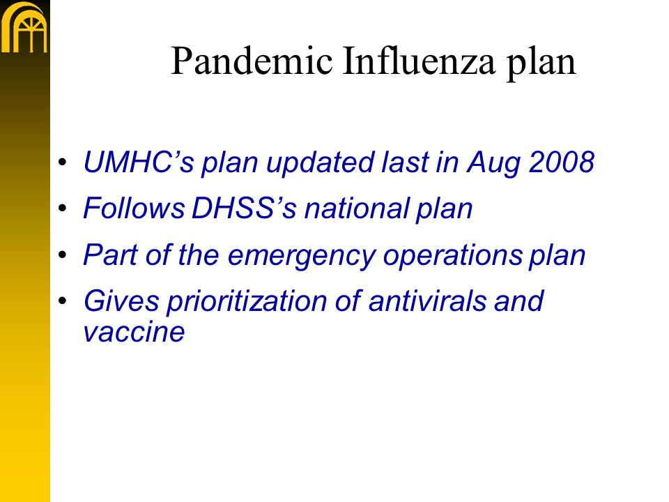 Pandemic Influenza plan UMHC's plan updated last in Aug 2008 Follows DHSS's national plan Part of the emergency operations plan Gives prioritization of antivirals and vaccine